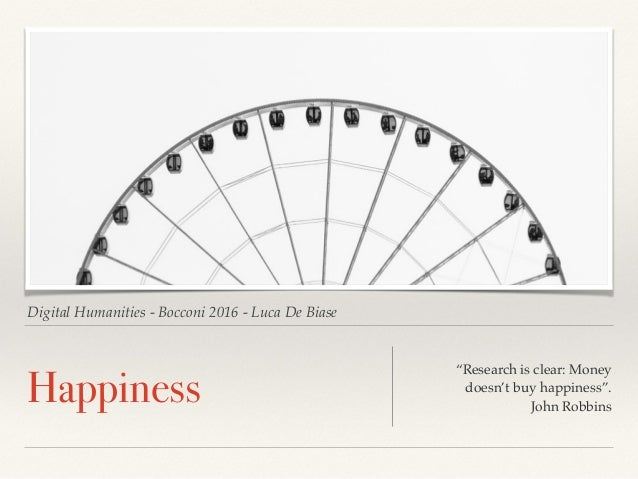 "Digital Humanities - Bocconi 2016 - Luca De Biase Happiness ""Research is clear: Money doesn't buy happiness"". John Robbins"