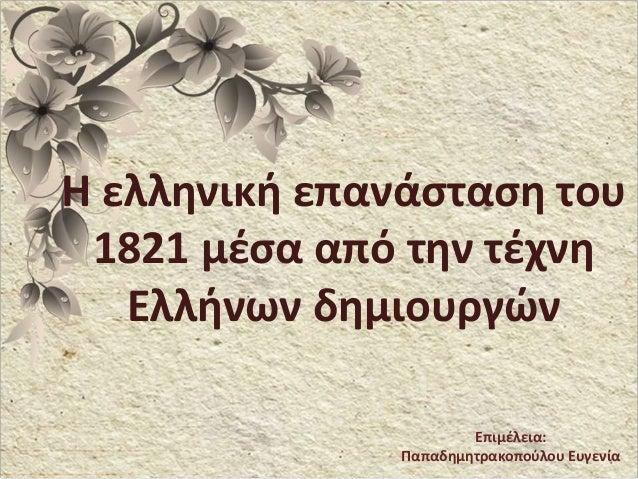 Η ελληνική επανάσταση του 1821 μέσα από την τέχνη Ελλήνων δημιουργών Επιμέλεια: Παπαδημητρακοπούλου Ευγενία