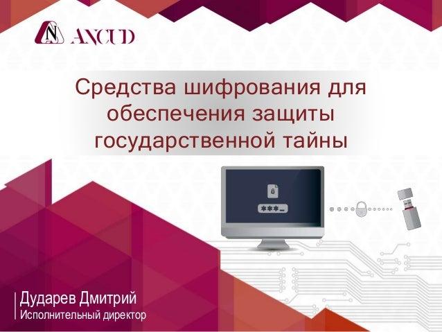 Средства шифрования для обеспечения защиты государственной тайны Дударев Дмитрий Исполнительный директор