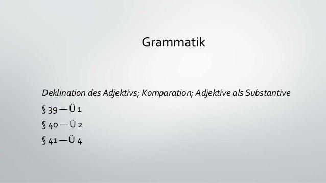 Grammatik Deklination des Adjektivs; Komparation; Adjektive als Substantive § 39 — Ü 1 § 40 — Ü 2 § 41 — Ü 4