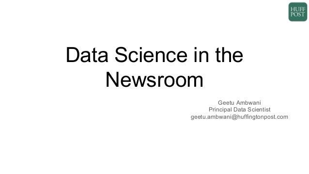 Data Science in the Newsroom Geetu Ambwani Principal Data Scientist geetu.ambwani@huffingtonpost.com