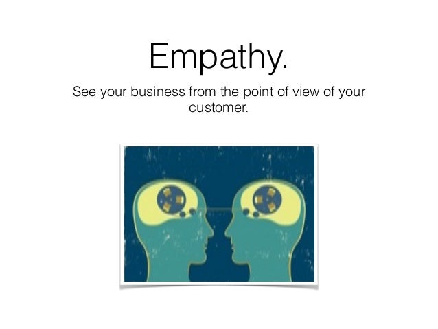 Empathy. See your business from the point of view of your customer.