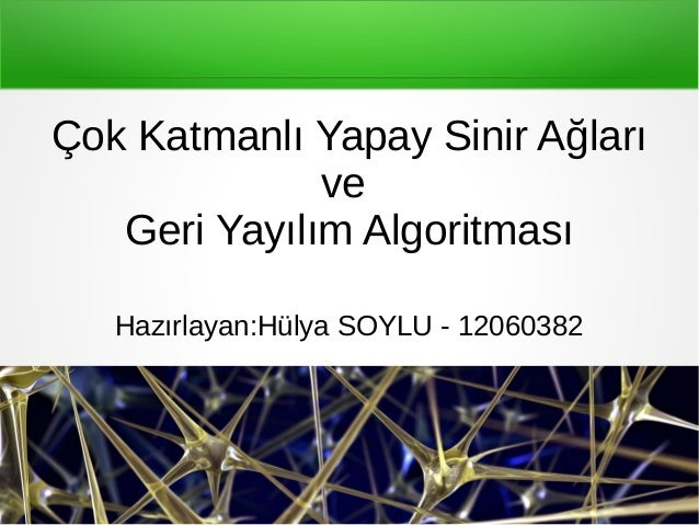 Çok Katmanlı Yapay Sinir Ağları ve Geri Yayılım Algoritması Hazırlayan:Hülya SOYLU - 12060382