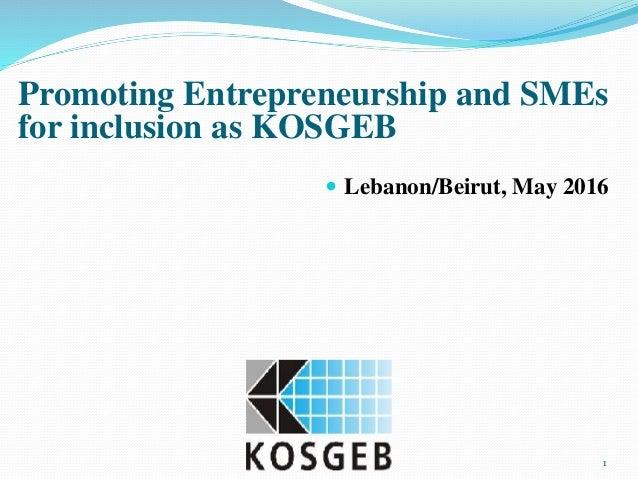 1 Promoting Entrepreneurship and SMEs for inclusion as KOSGEB  Lebanon/Beirut, May 2016