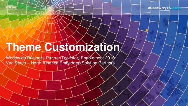 Theme Customization Worldwide Business Partner Technical Enablement 2016 Van Staub – North America Embedded Solution Partn...