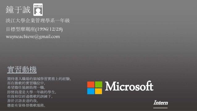 Microsoft Intern 鐘于誠 目標型摩羯座(1996/12/28) wayneachieve@gmail.com 淡江大學企業管理學系一年級 實習動機 期待進入職場的領域學習實務上的經驗, 而在微軟的實習職位中, 希望擔任協銷助理一...