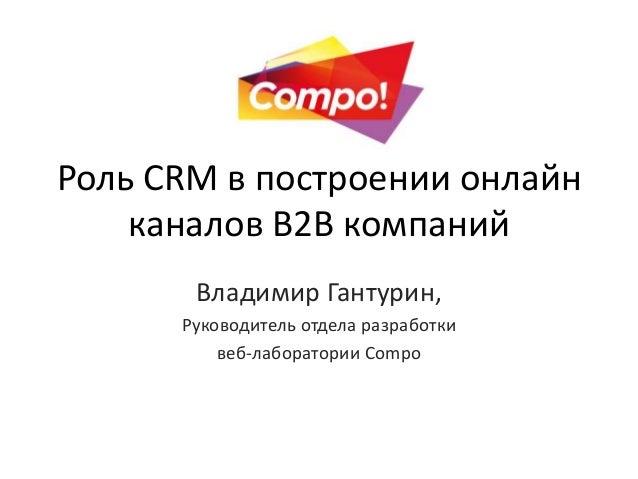 Роль CRM в построении онлайн каналов B2B компаний Владимир Гантурин, Руководитель отдела разработки веб-лаборатории Compo