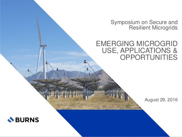 Symposium on Secure and Resilient Microgrids EMERGING MICROGRID USE, APPLICATIONS & OPPORTUNITIES August 29, 2016