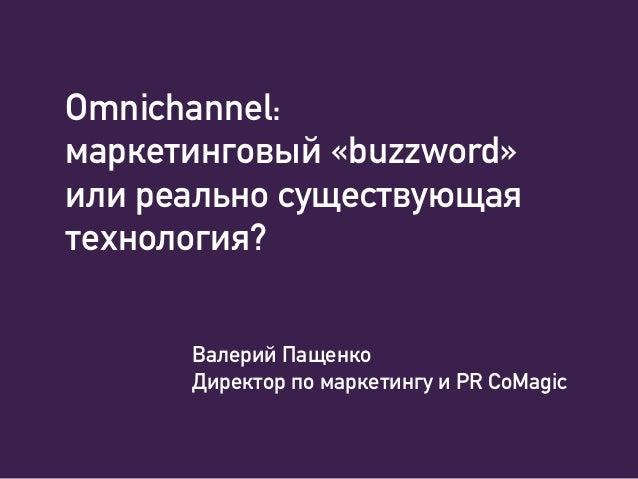 Omnichannel: маркетинговый «buzzword» или реально существующая технология? Валерий Пащенко Директор по маркетингу и PR CoM...