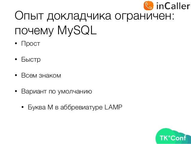 Опыт докладчика ограничен: почему MySQL • Прост • Быстр • Всем знаком • Вариант по умолчанию • Буква М в аббревиатуре LAMP
