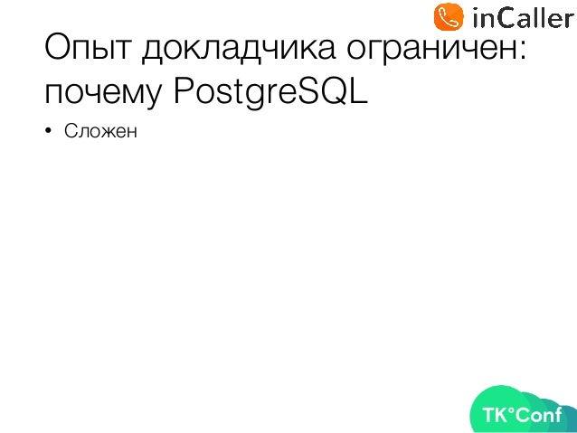 Опыт докладчика ограничен: почему PostgreSQL • Сложен