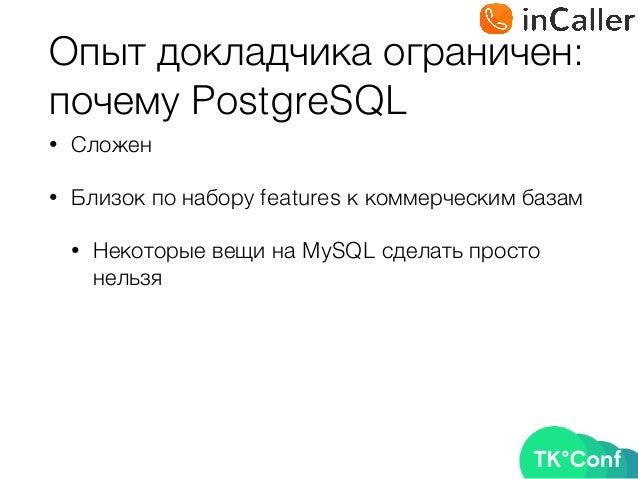 Опыт докладчика ограничен: почему PostgreSQL • Сложен • Близок по набору features к коммерческим базам • Некоторые вещи н...