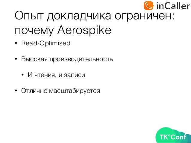 Опыт докладчика ограничен: почему Aerospike • Read-Optimised • Высокая производительность • И чтения, и записи • Отлично ...
