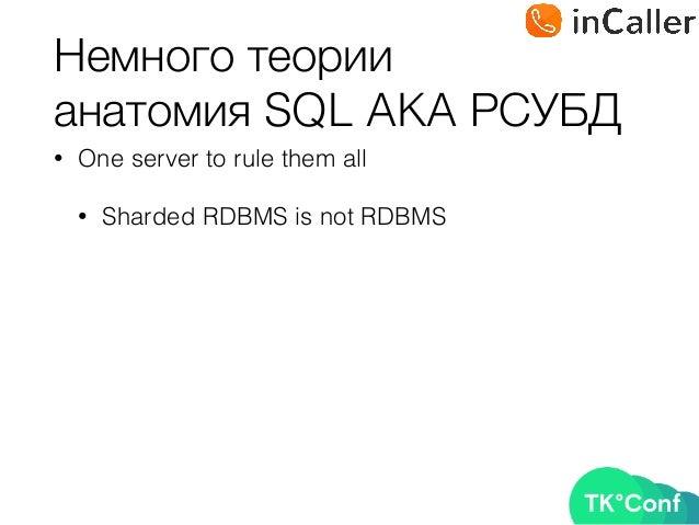 Немного теории анатомия SQL AKA РСУБД • One server to rule them all • Sharded RDBMS is not RDBMS