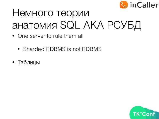 Немного теории анатомия SQL AKA РСУБД • One server to rule them all • Sharded RDBMS is not RDBMS • Таблицы