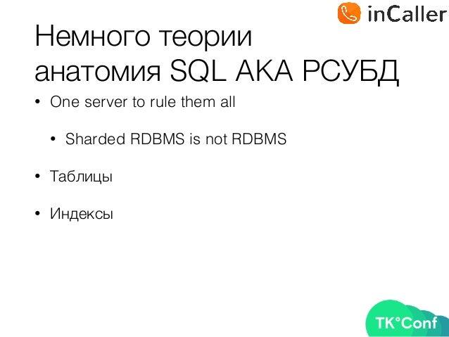 Немного теории анатомия SQL AKA РСУБД • One server to rule them all • Sharded RDBMS is not RDBMS • Таблицы • Индексы
