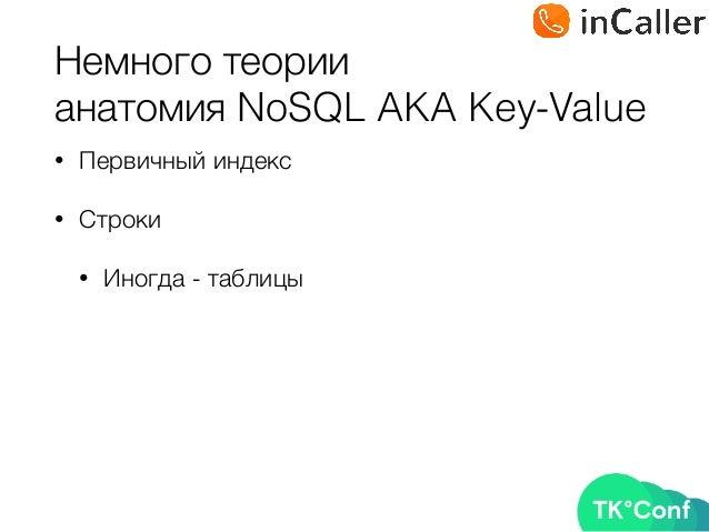 Немного теории анатомия NoSQL AKA Key-Value • Первичный индекс • Строки • Иногда - таблицы