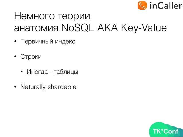Немного теории анатомия NoSQL AKA Key-Value • Первичный индекс • Строки • Иногда - таблицы • Naturally shardable
