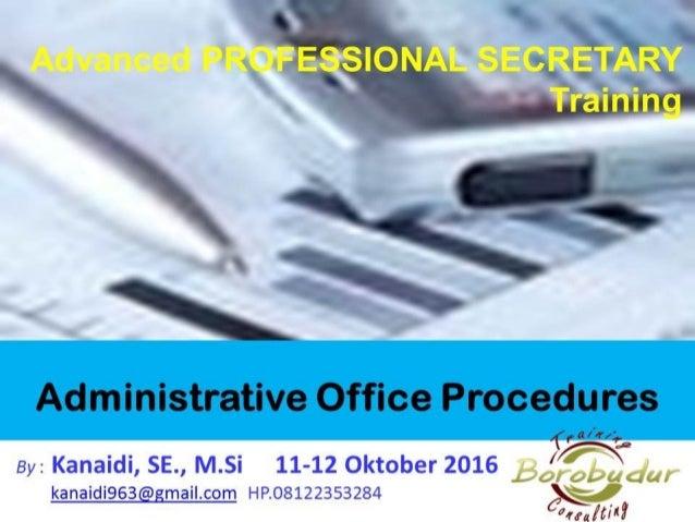 Administrative Office Procedures By : Kanaidi, SE., M.Si 11-12 Oktober 2016 kanaidi963@gmail.com HP.08122353284 Advanced P...