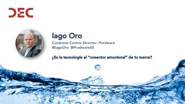 """Iago Oro Customer Centric Director- Prodware @IagoOro @ProdwareES ¿Es la tecnología el """"conector emocional"""" de tu marca?"""