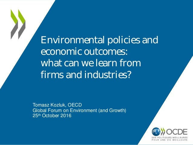 Tomasz Kozluk, OECD Global Forum on Environment (and Growth) 25th October 2016 Environmental policies and economic outcome...