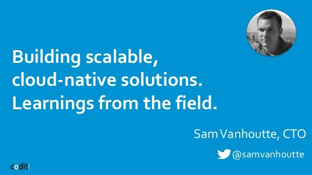 Building scalable, cloud-native solutions. Learnings from the field. SamVanhoutte, CTO @samvanhoutte