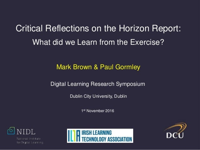 Critical Reflections on the Horizon Report: What did we Learn from the Exercise? Mark Brown & Paul Gormley Digital Learnin...