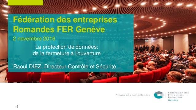 Fédération des entreprises Romandes FER Genève La protection de données: de la fermeture à l'ouverture Raoul DIEZ. Directe...
