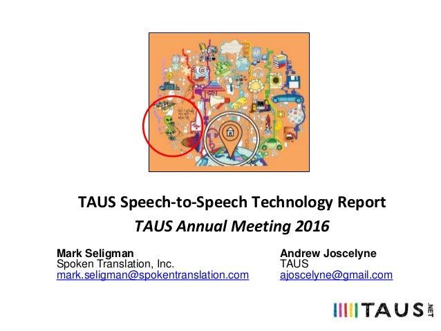 TAUS Speech-to-Speech Technology Report TAUS Annual Meeting 2016 Mark Seligman Spoken Translation, Inc. mark.seligman@spok...