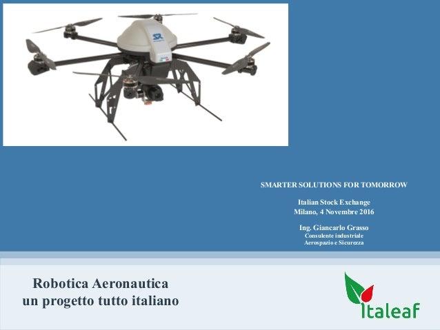 Robotica Aeronautica un progetto tutto italiano Ing. Giancarlo Grasso Consulente industriale Aerospazio e Sicurezza SMARTE...