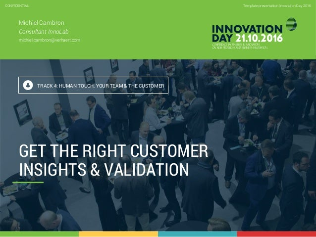 4.3 Get the right customer insights & validation CONFIDENTIAL 1 Template presentation Innovation Day 2016CONFIDENTIAL GET ...