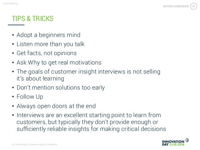 4.3 Get the right customer insights & validation CONFIDENTIAL 36 TIPS & TRICKS • Adopt a beginners mind • Listen more than...