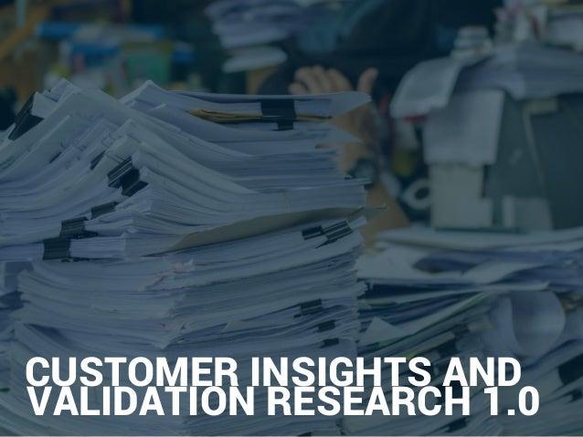 4.3 Get the right customer insights & validation CONFIDENTIAL 6 CUSTOMER INSIGHTS AND VALIDATION RESEARCH 1.0