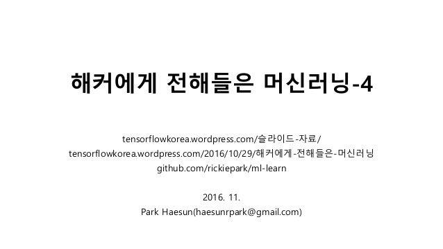 해커에게 전해들은 머신러닝-4 tensorflowkorea.wordpress.com/슬라이드-자료/ tensorflowkorea.wordpress.com/2016/10/29/해커에게-전해들은-머신러닝 github.com...