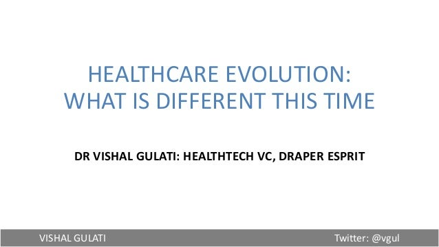 VISHAL GULATI Twitter: @vgul HEALTHCARE EVOLUTION: WHAT IS DIFFERENT THIS TIME DR VISHAL GULATI: HEALTHTECH VC, DRAPER ESP...
