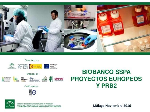 BIOBANCO SSPA PROYECTOS EUROPEOS Y PRB2 Málaga Noviembre 2016 Financiado por Integrado en Certificado por