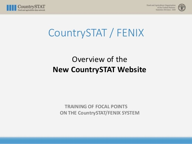CountrySTAT / FENIX Overview of the New CountrySTAT Website TRAINING OF FOCAL POINTS ON THE CountrySTAT/FENIX SYSTEM
