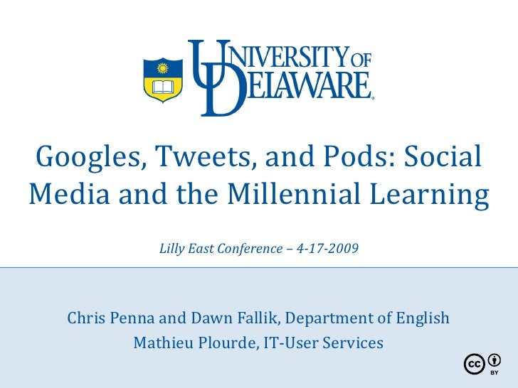Googles, Tweets, and Pods: Social Media and the Millennial Learning              Lilly East Conference – 4-17-2009      Ch...