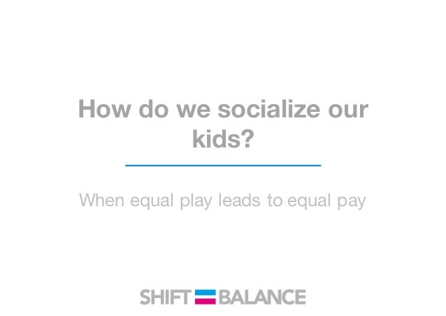 How do we socialize our kids? When equal play leads to equal pay
