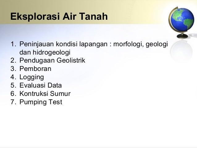 Eksplorasi Air Tanah 1. Peninjauan kondisi lapangan : morfologi, geologi dan hidrogeologi 2. Pendugaan Geolistrik 3. Pembo...