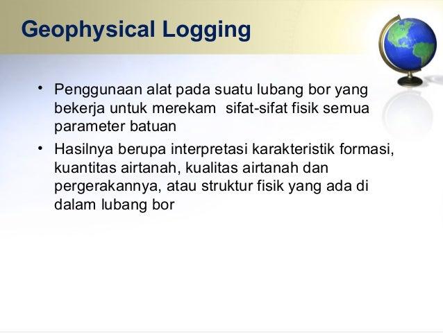 Spontaneous Potential Logging Mengukur potensial listrik alami yang dijumpai di dalam lapisan bumi Pengukuran biasanya dal...