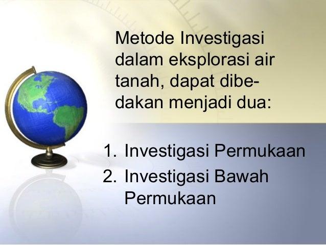 Metode Investigasi dalam eksplorasi air tanah, dapat dibe- dakan menjadi dua: 1. Investigasi Permukaan 2. Investigasi Bawa...