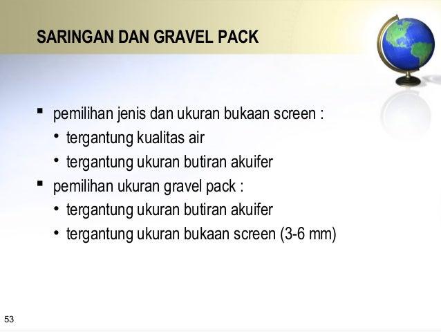 Bukaan dan panjang screen harus sesuai dengan ukuran butir akuifer Butir halus Butir kasar Bukaan kecil Bukaan besar Pasir...