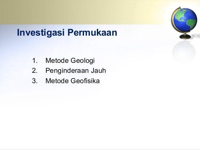 Investigasi Permukaan 1. Metode Geologi 2. Penginderaan Jauh 3. Metode Geofisika