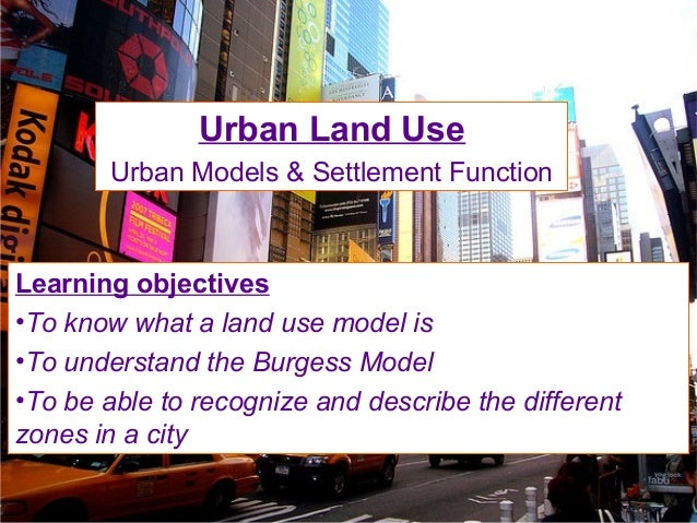 Urban Land Use Urban Models & Settlement Function Learning objectives •To know what a land use model is •To understand the...