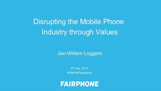 07 Feb. 2017 #WeAreFairphone Jan-Willem Loggers Disrupting the Mobile Phone Industry through Values