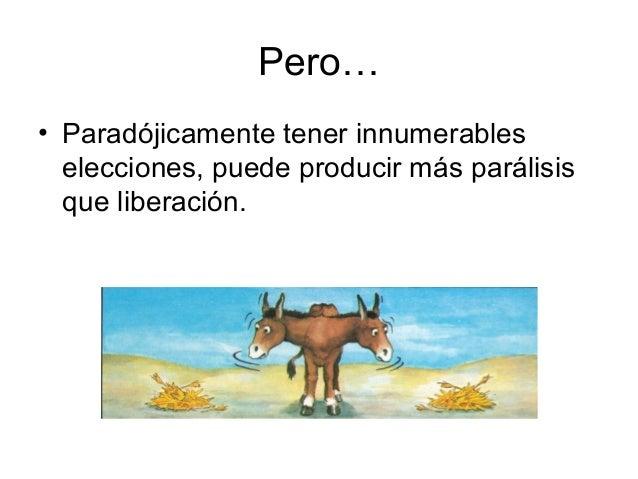 Pero… • Paradójicamente tener innumerables elecciones, puede producir más parálisis que liberación.