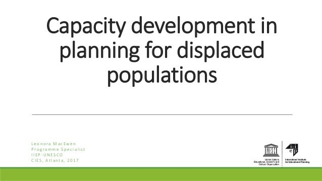 Capacity development in planning for displaced populations Leonora MacEwen Programme Specialist IIEP-UNESCO CIES, Atlanta,...