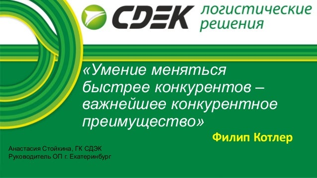 «Умение меняться быстрее конкурентов – важнейшее конкурентное преимущество» Анастасия Стойкина, ГК СДЭК Руководитель ОП г....