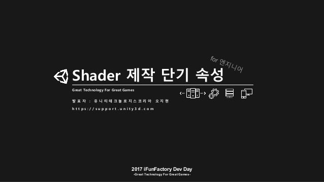 2017 iFunFactory Dev Day -Great Technology For Great Games- Shader 제작 단기 속성 Great Technology For Great Games 발 표 자 : 유 니 티...